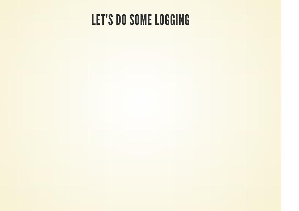 LET'S DO SOME LOGGING