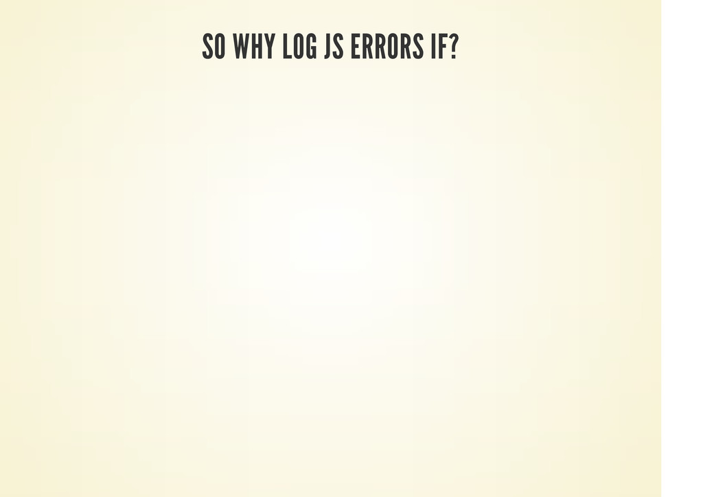 SO WHY LOG JS ERRORS IF?