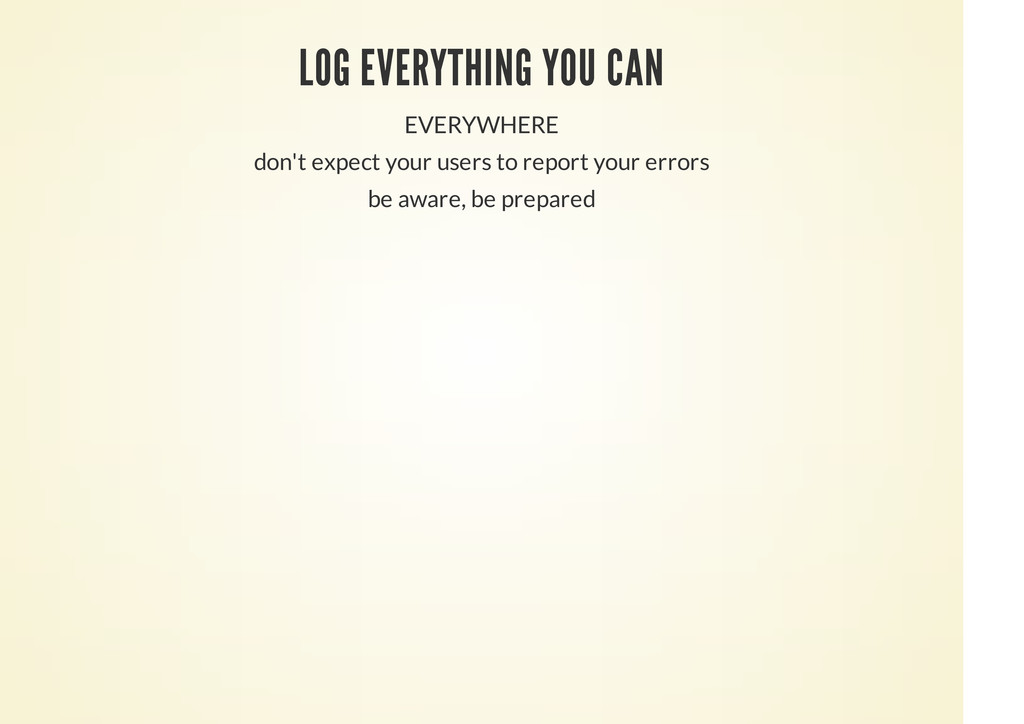 LOG EVERYTHING YOU CAN EVERYWHERE don't expect ...