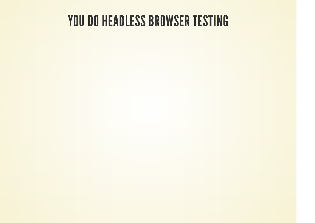 YOU DO HEADLESS BROWSER TESTING