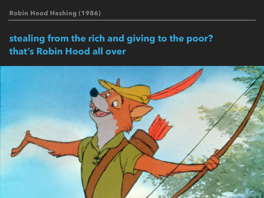 Robin Hood Hashing (1986) stealing from the ric...