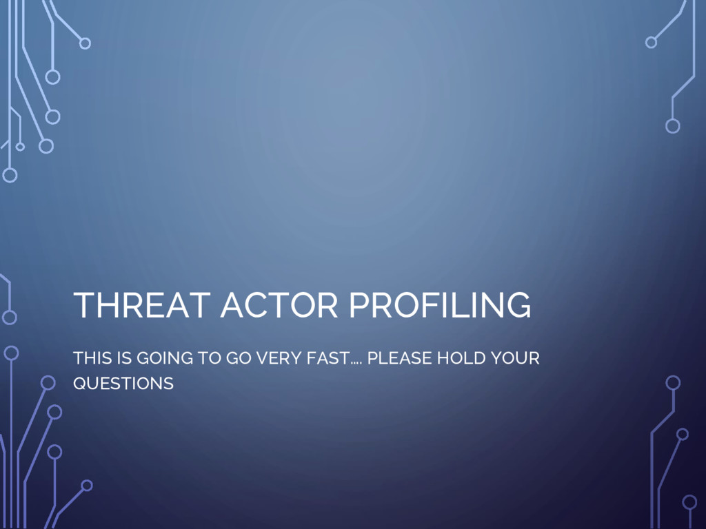 THREAT ACTOR PROFILING THIS IS GOING TO GO VERY...