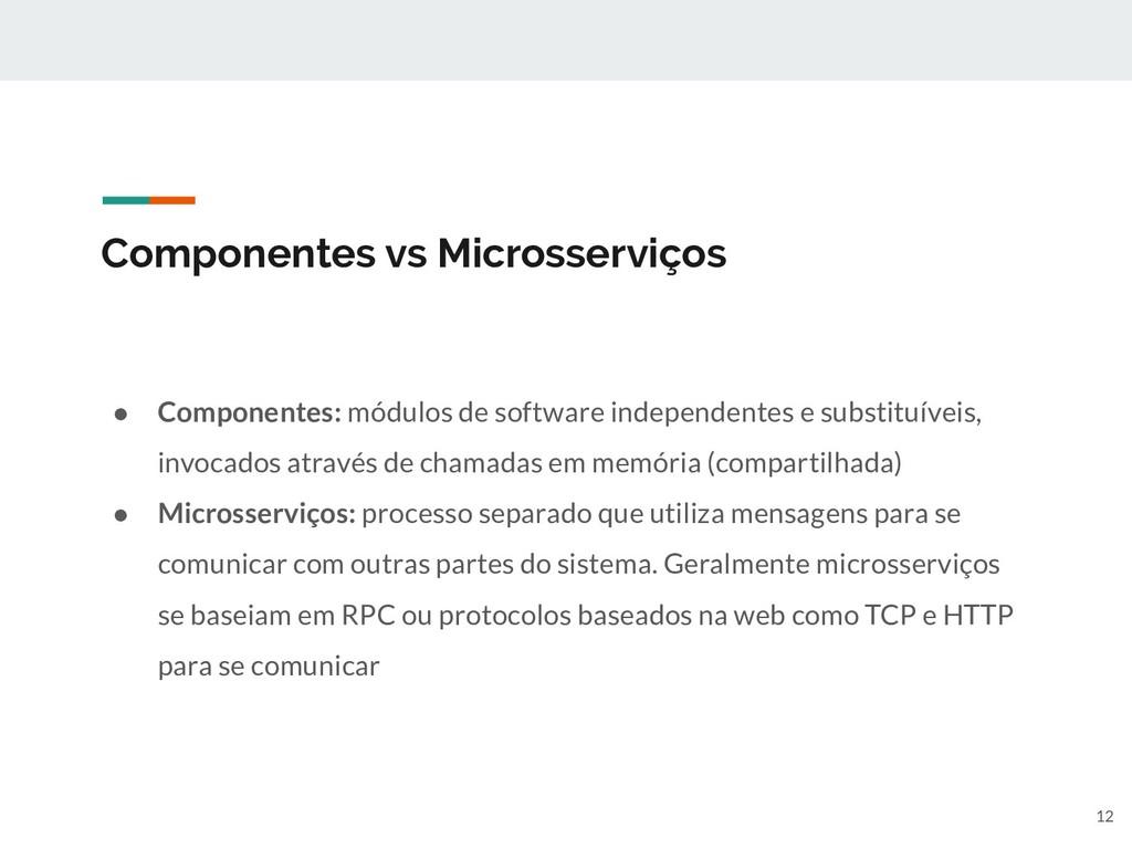 Componentes vs Microsserviços ● Componentes: mó...