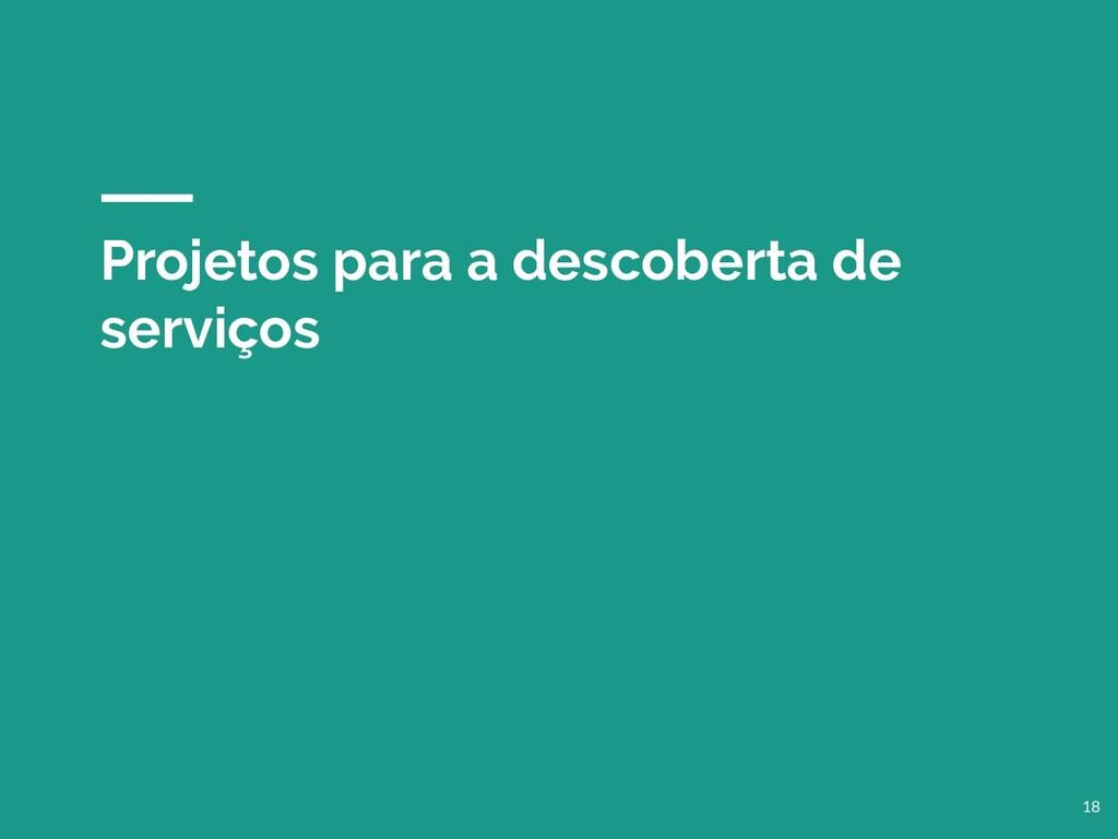 Projetos para a descoberta de serviços 18