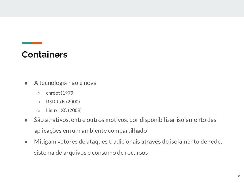 Containers ● A tecnologia não é nova ○ chroot (...