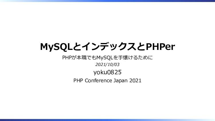 MySQLとインデックスとPHPer PHPが本職でもMySQLを手懐けるために 2021/1...