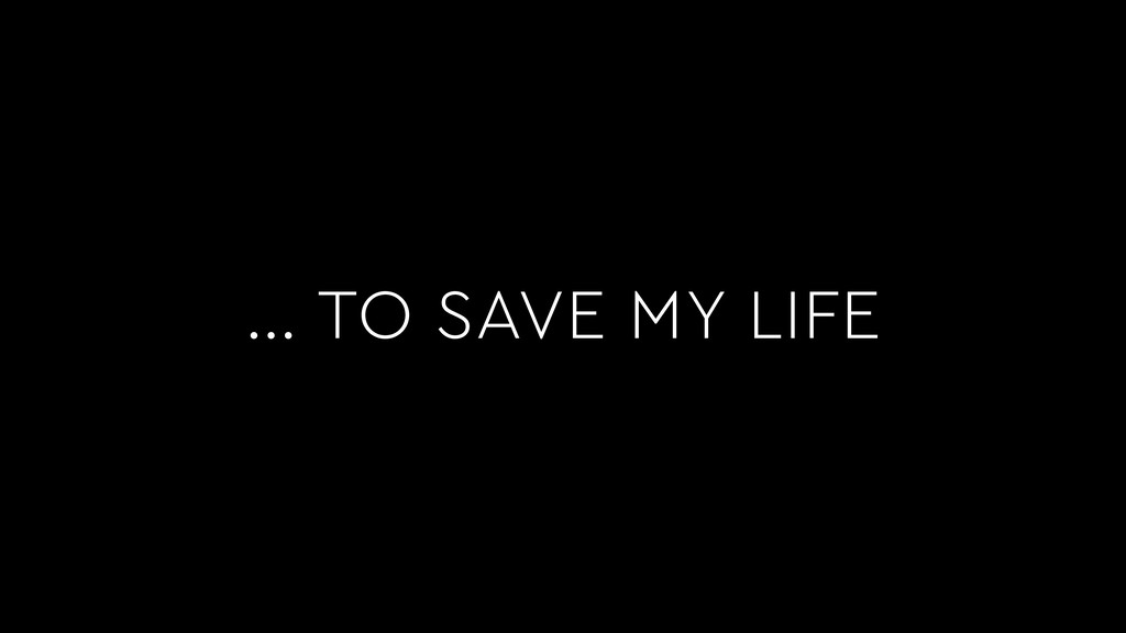 … TO SAVE MY LIFE