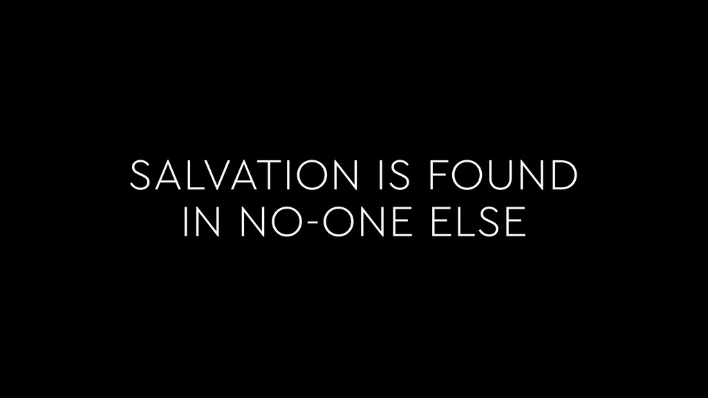 SALVATION IS FOUND IN NO-ONE ELSE