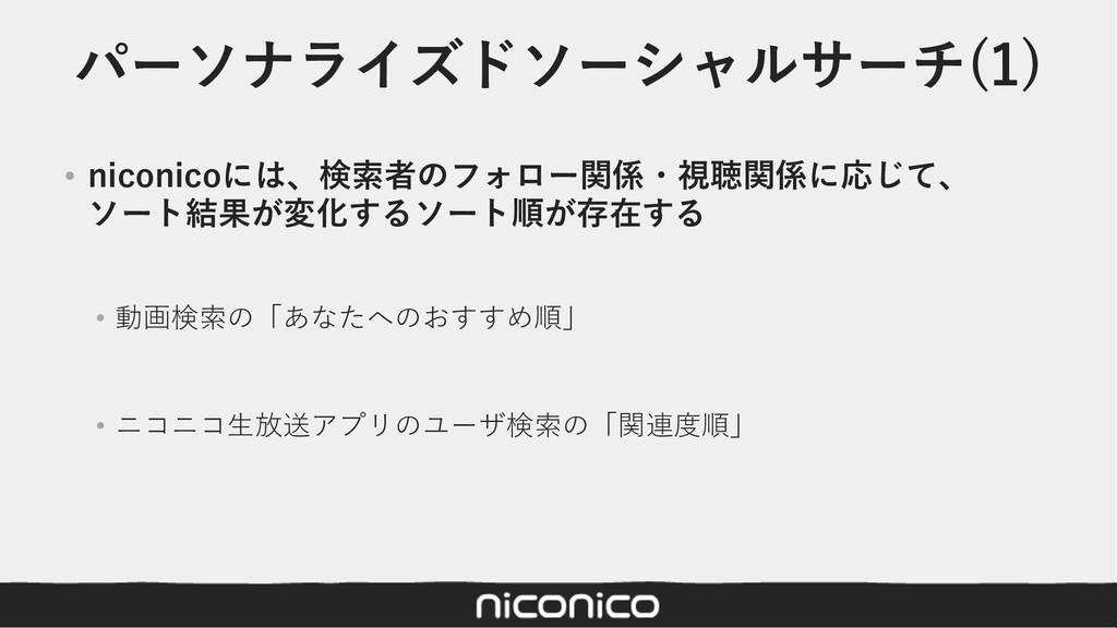 パーソナライズドソーシャルサーチ(1) • niconicoには、検索者のフォロー関係・視聴関...