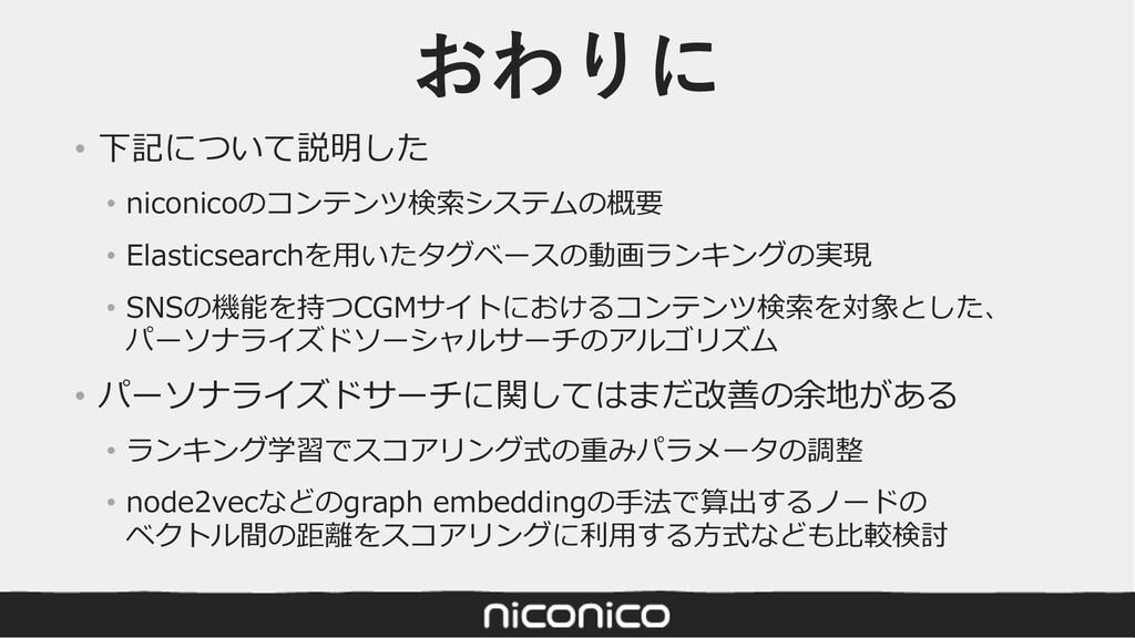 おわりに • 下記について説明した • niconicoのコンテンツ検索システムの概要 • E...