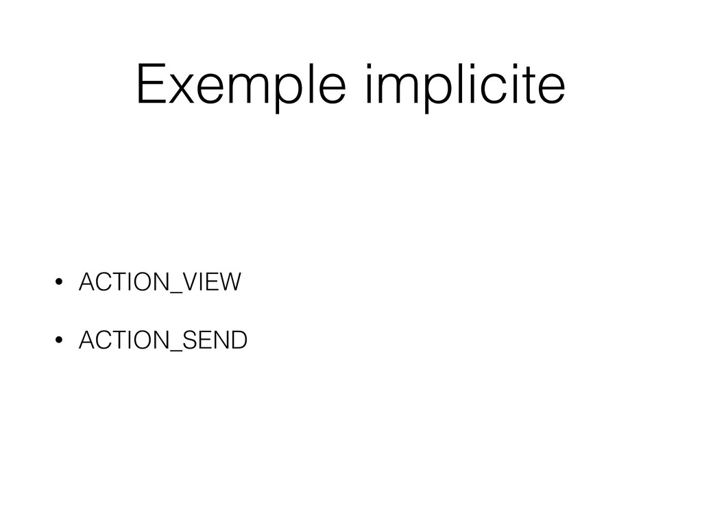 Exemple implicite • ACTION_VIEW • ACTION_SEND