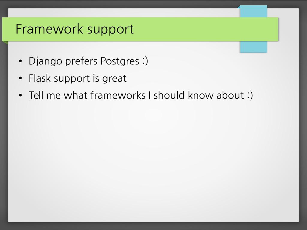 Framework support ● Django prefers Postgres :) ...