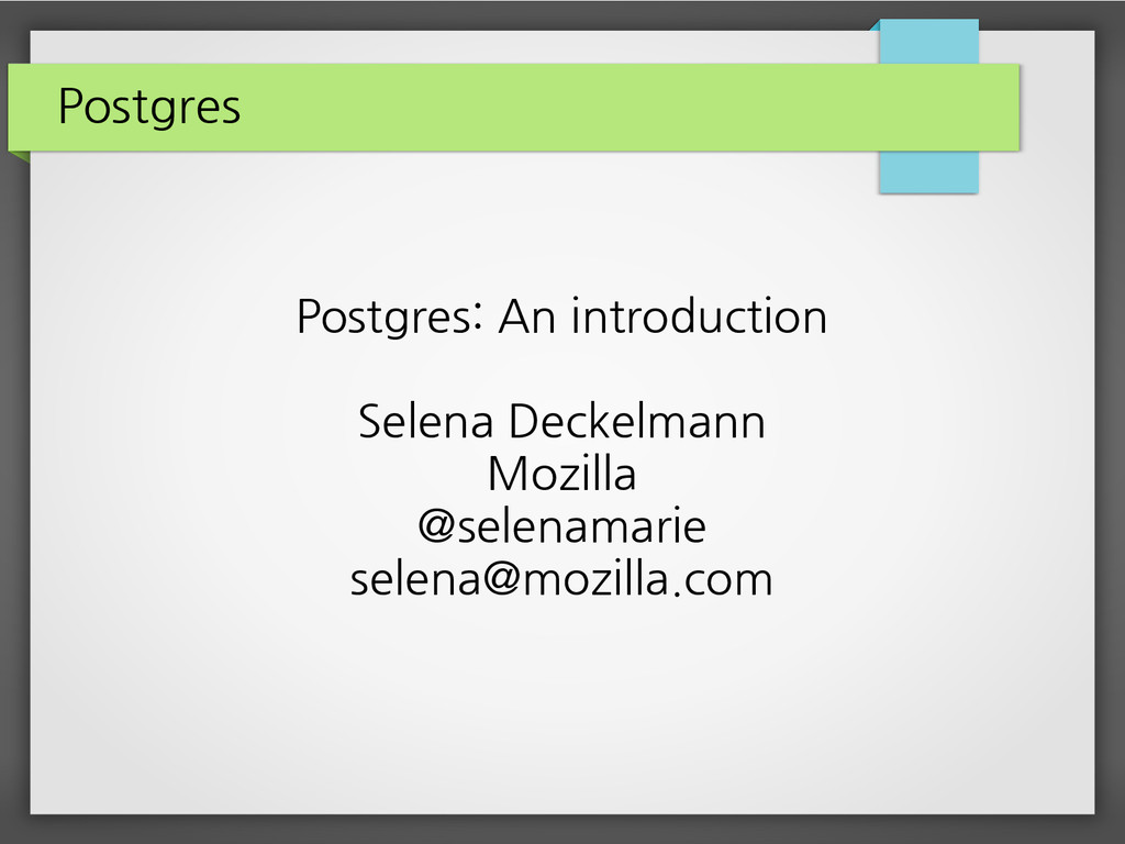 Postgres Postgres: An introduction Selena Decke...
