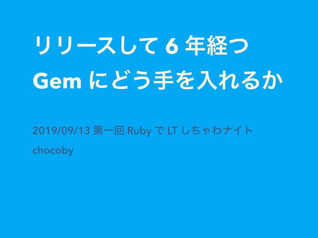 ϦϦʔεͯ͠ 6 ܦͭ Gem ʹͲ͏खΛೖΕΔ͔ 2019/09/13 ୈҰճ Ruby ...