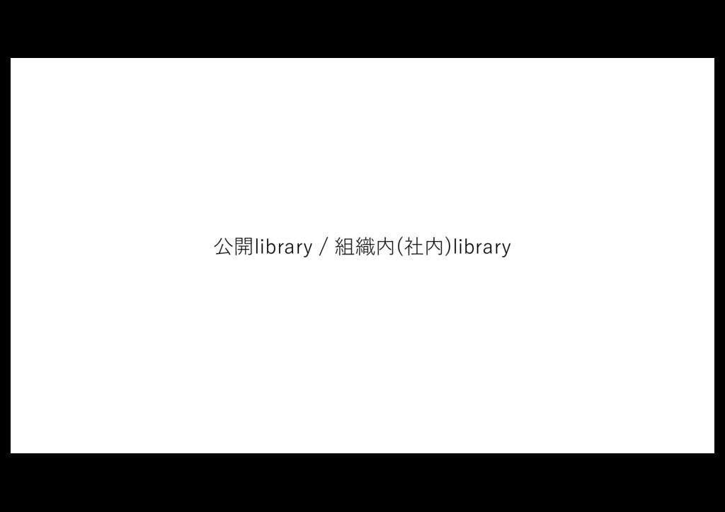 公開library / 組織内(社内)library