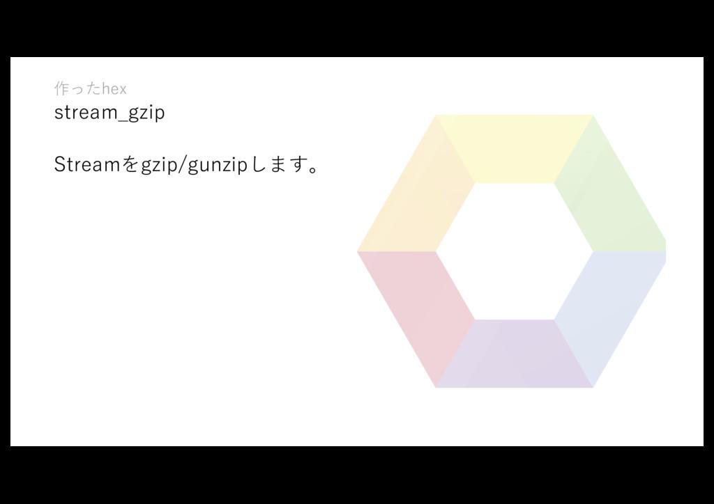 作ったhex stream_gzip Streamをgzip/gunzipします。