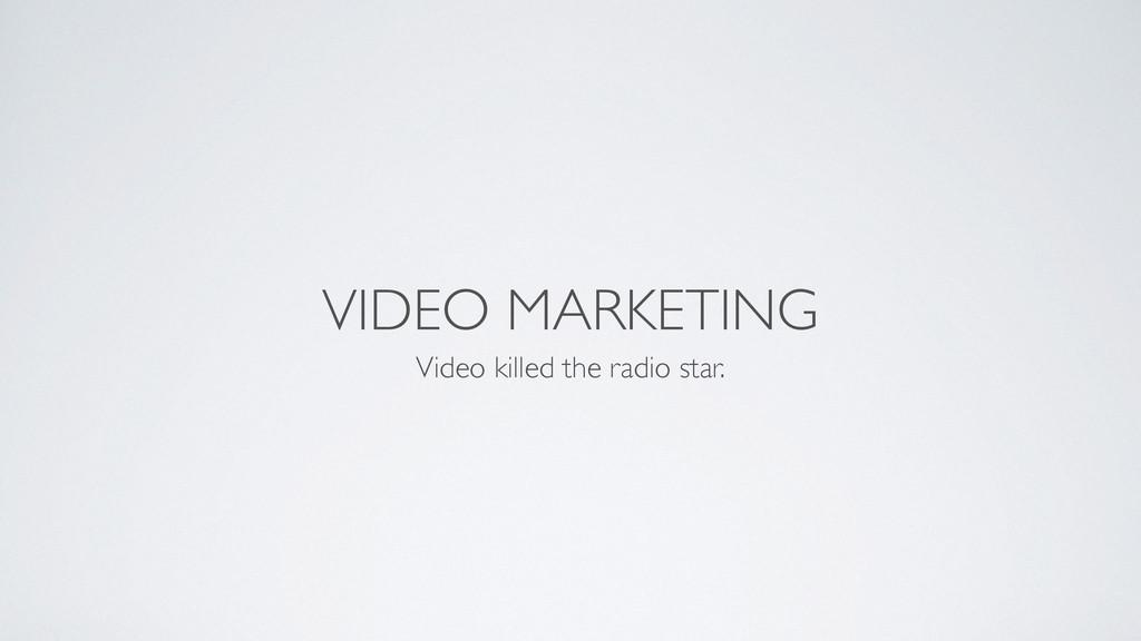VIDEO MARKETING Video killed the radio star.