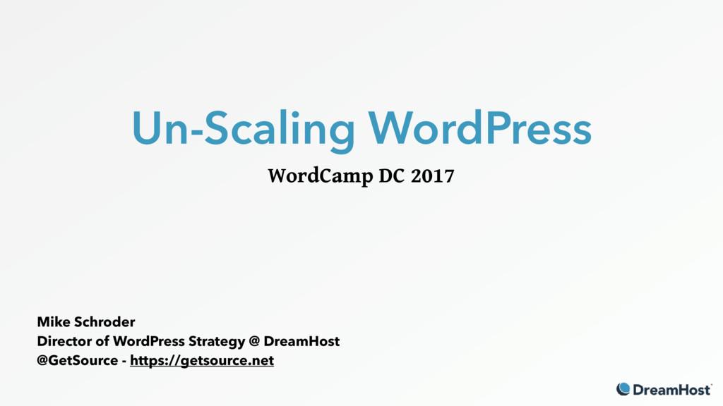Un-Scaling WordPress WordCamp DC 2017 Mike Schr...