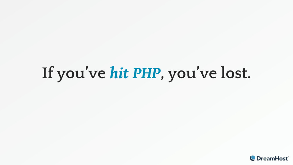 If you've hit PHP, you've lost.