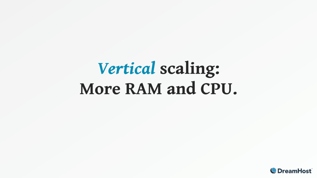 Vertical scaling: More RAM and CPU.