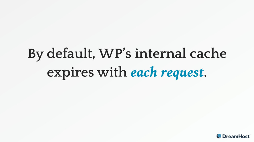 By default, WP's internal cache expires with ea...
