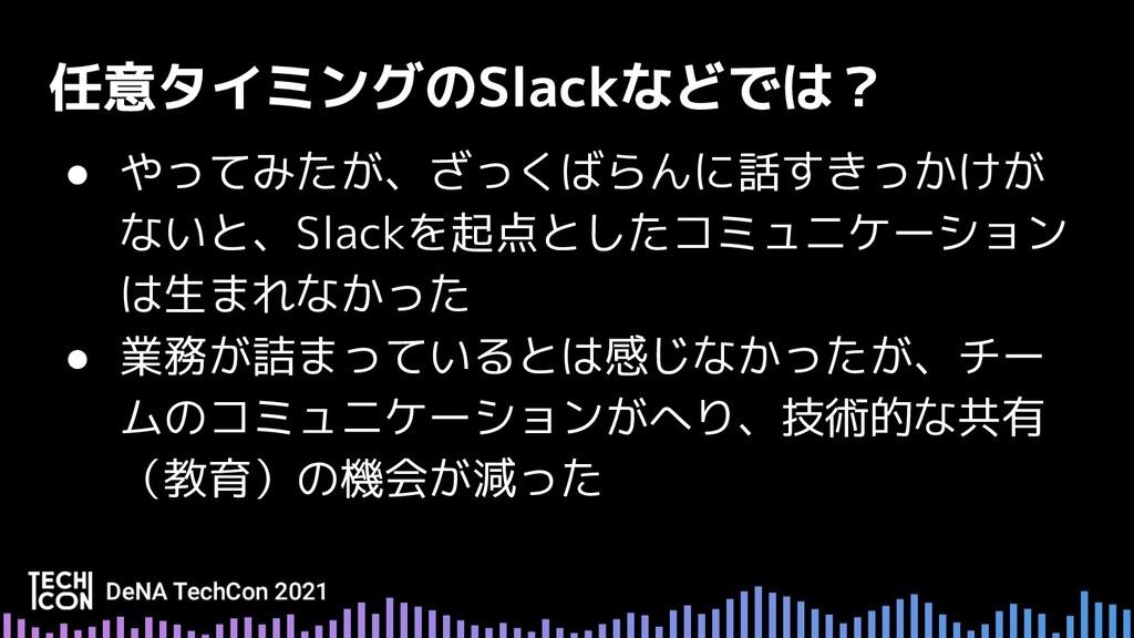 ● やってみたが、ざっくばらんに話すきっかけが ないと、Slackを起点としたコミュニケーショ...