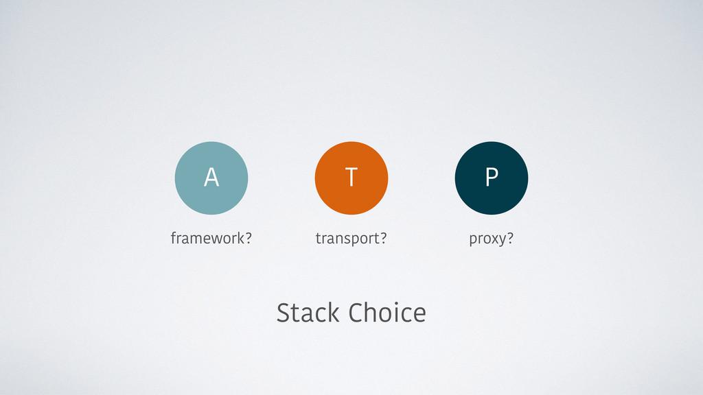 Stack Choice framework? transport? proxy? P T A