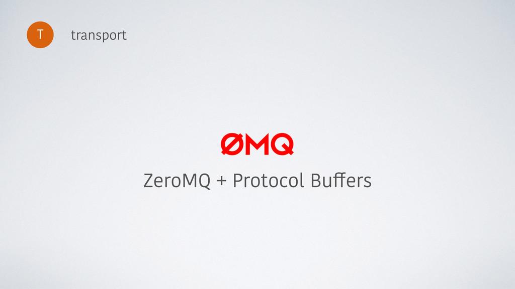 transport ZeroMQ + Protocol Buffers T