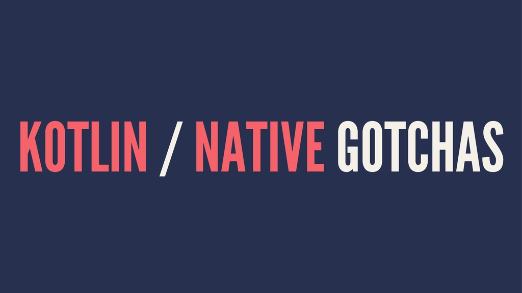 KOTLIN / NATIVE GOTCHAS