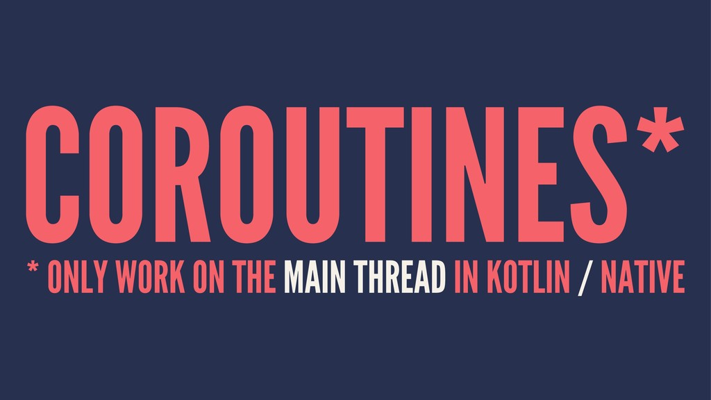 COROUTINES* * ONLY WORK ON THE MAIN THREAD IN K...