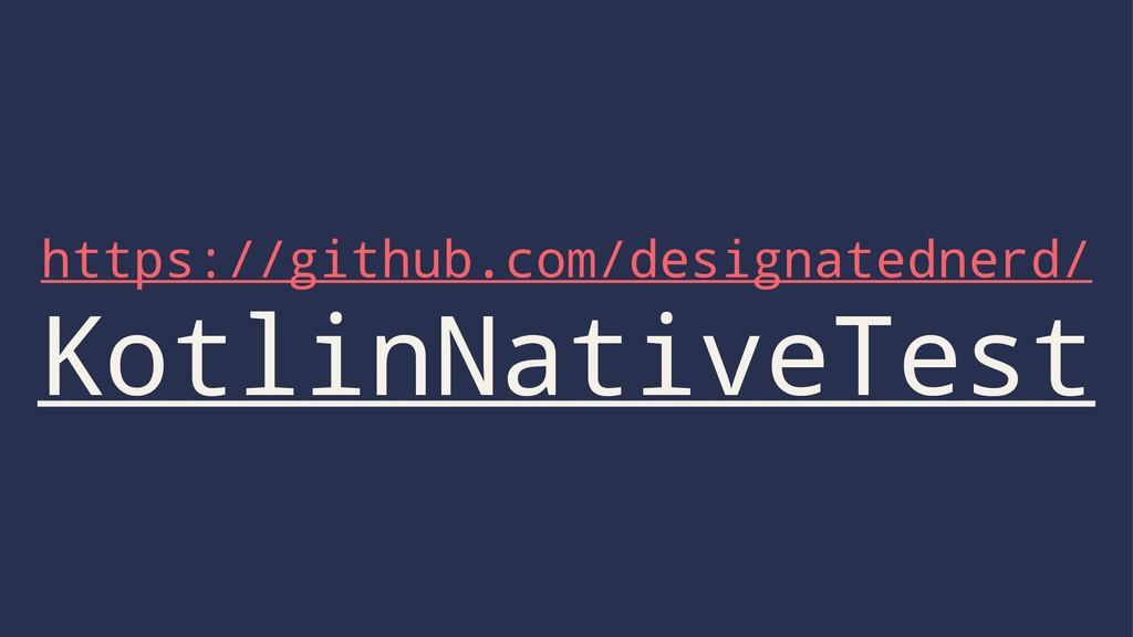 https://github.com/designatednerd/ KotlinNative...