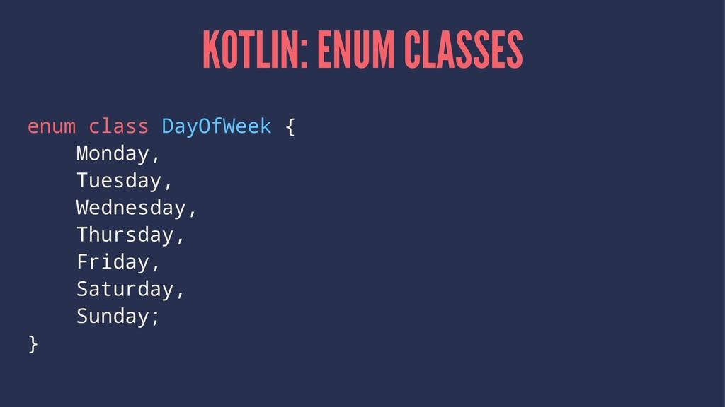 KOTLIN: ENUM CLASSES enum class DayOfWeek { Mon...