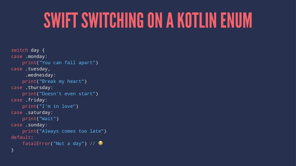 SWIFT SWITCHING ON A KOTLIN ENUM switch day { c...