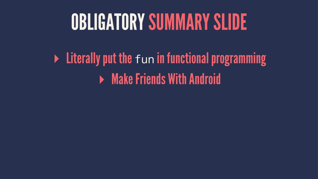OBLIGATORY SUMMARY SLIDE ▸ Literally put the fu...