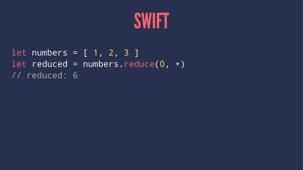 SWIFT let numbers = [ 1, 2, 3 ] let reduced = n...