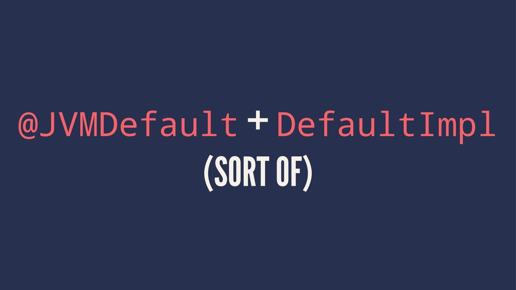 @JVMDefault + DefaultImpl (SORT OF)