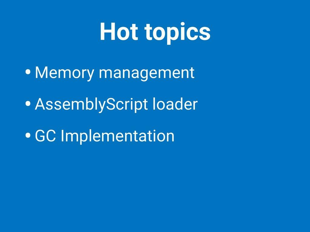 Hot topics •Memory management •AssemblyScript l...