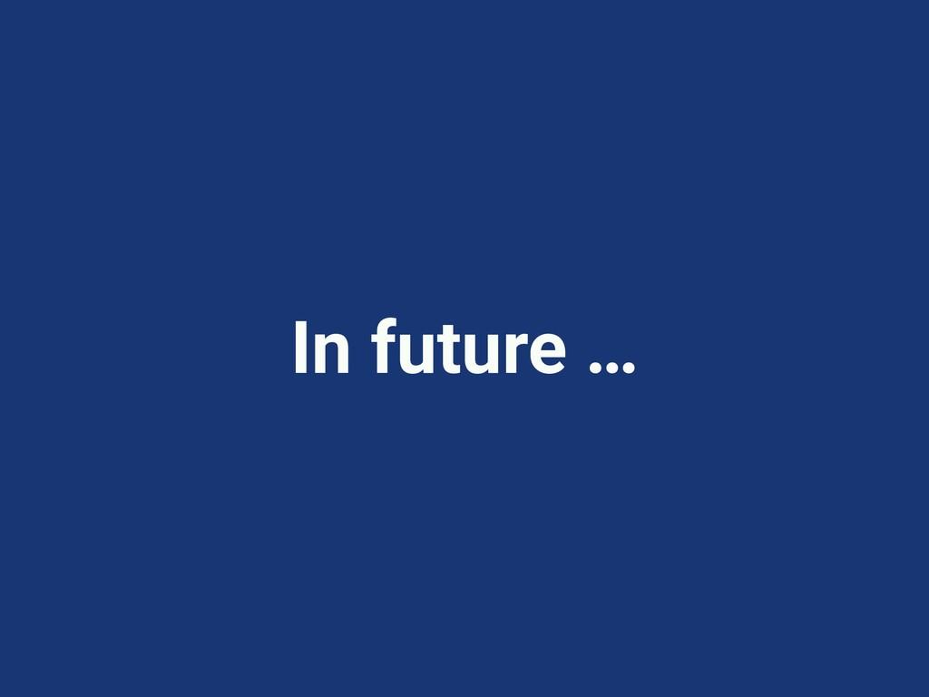 In future …
