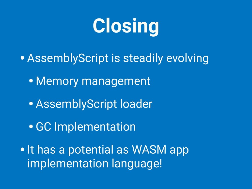Closing •AssemblyScript is steadily evolving •M...