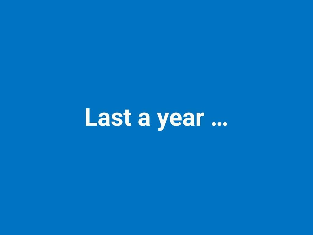 Last a year …