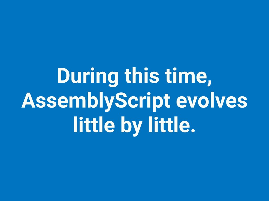 During this time, AssemblyScript evolves little...