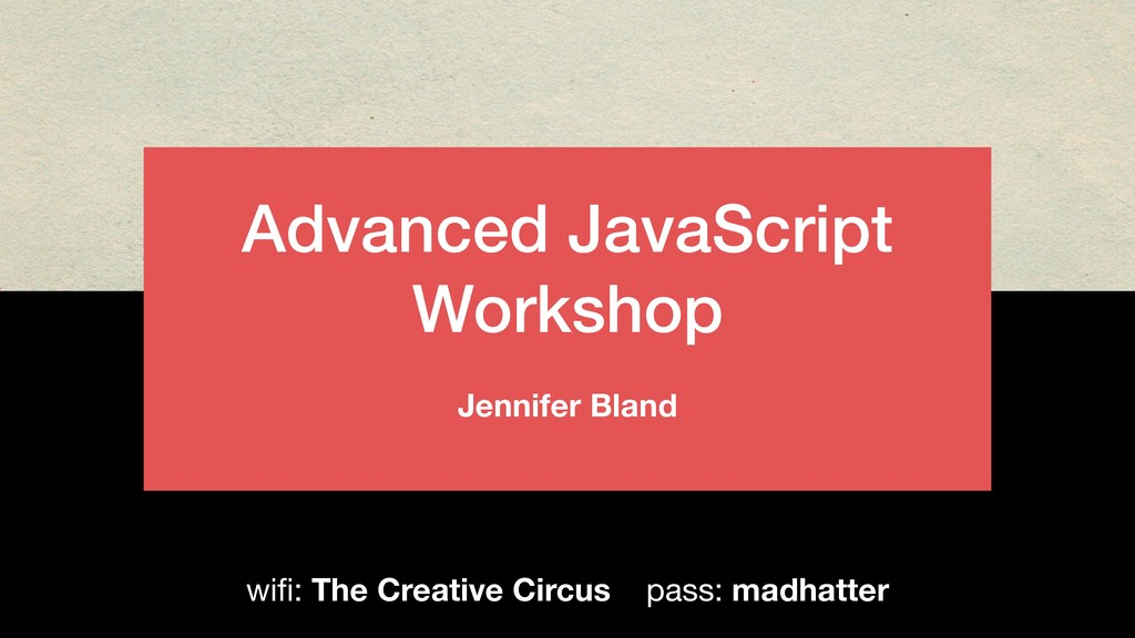 Advanced JavaScript Workshop Jennifer Bland wifi...