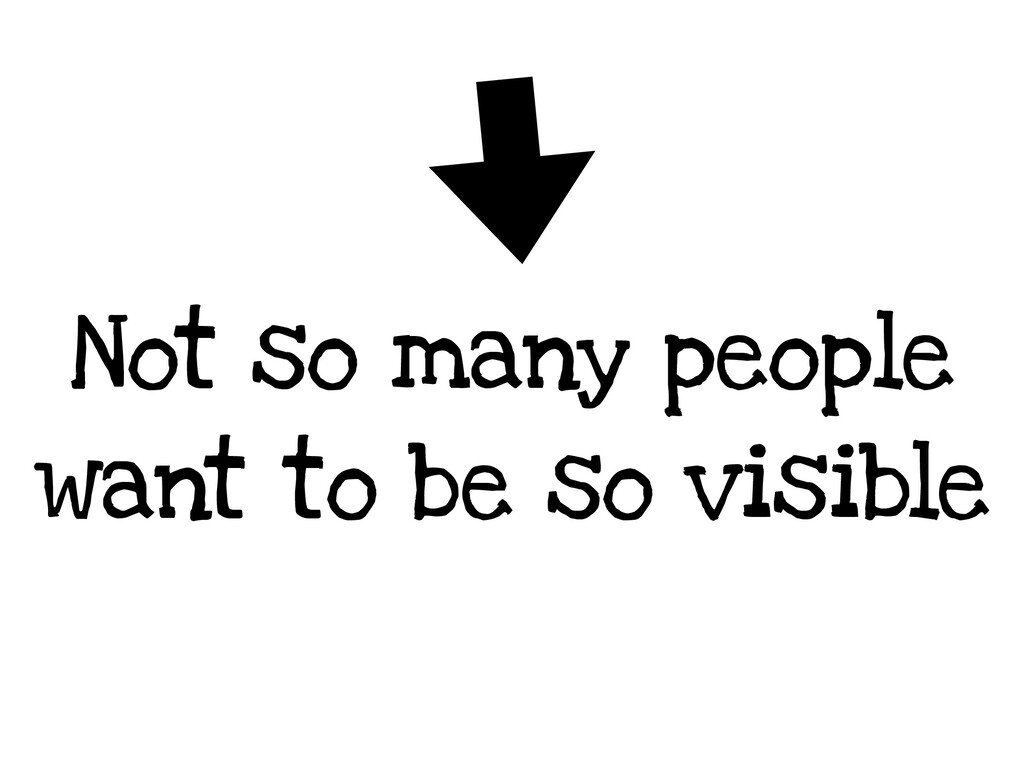 Not so many people want to be so visible