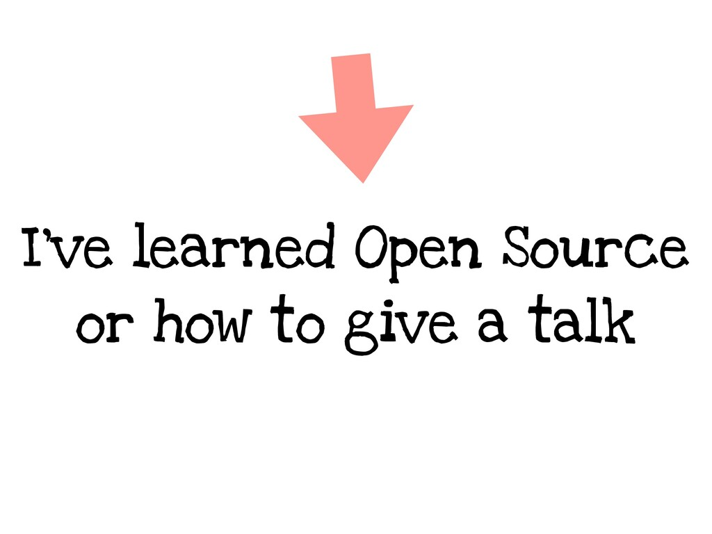 I've learned Open Source or how to give a talk