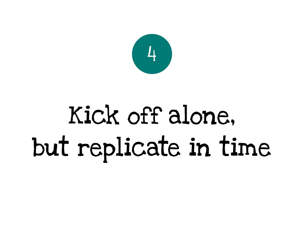 Kick off alone, but replicate in time 4