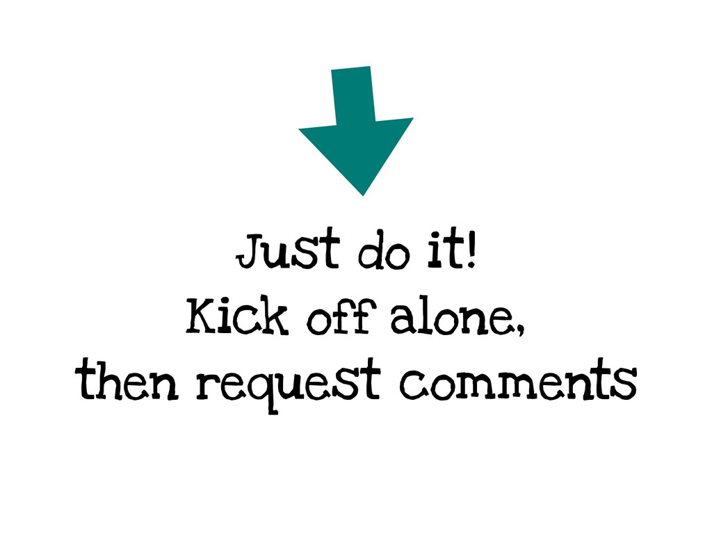 Just do it! Kick off alone, then request commen...