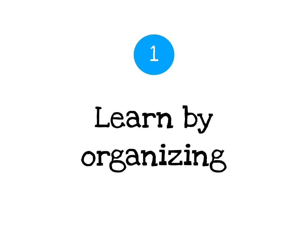 Learn by organizing 1