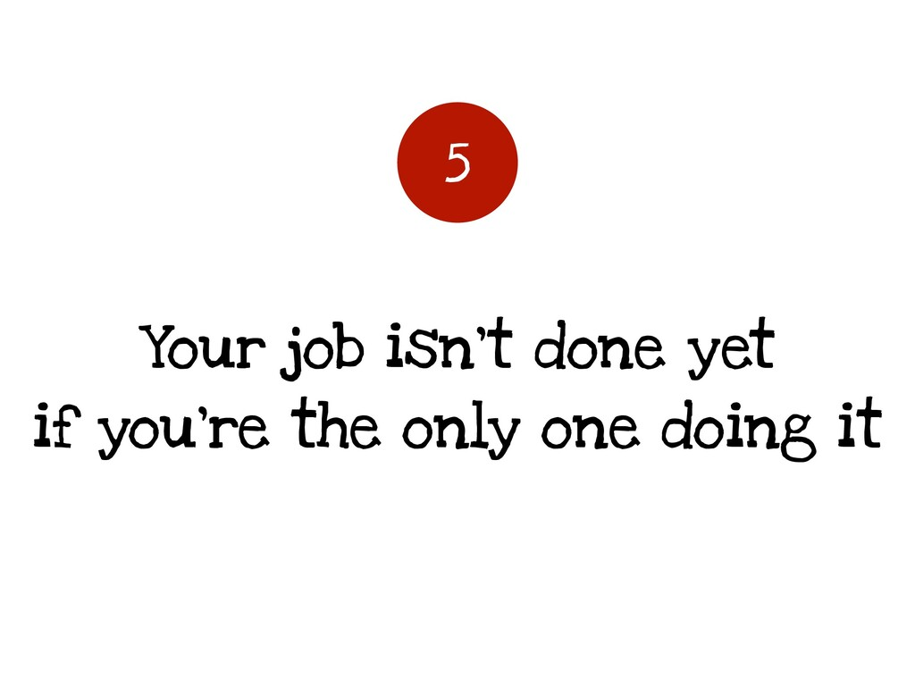Your job isn't done yet if you're the only one ...