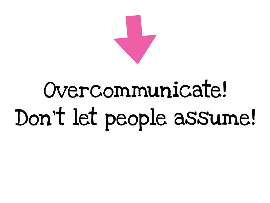 Overcommunicate! Don't let people assume!