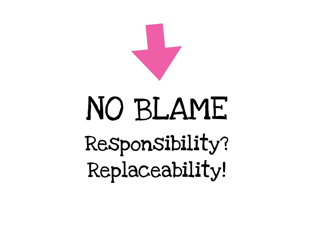 NO BLAME Responsibility? Replaceability!